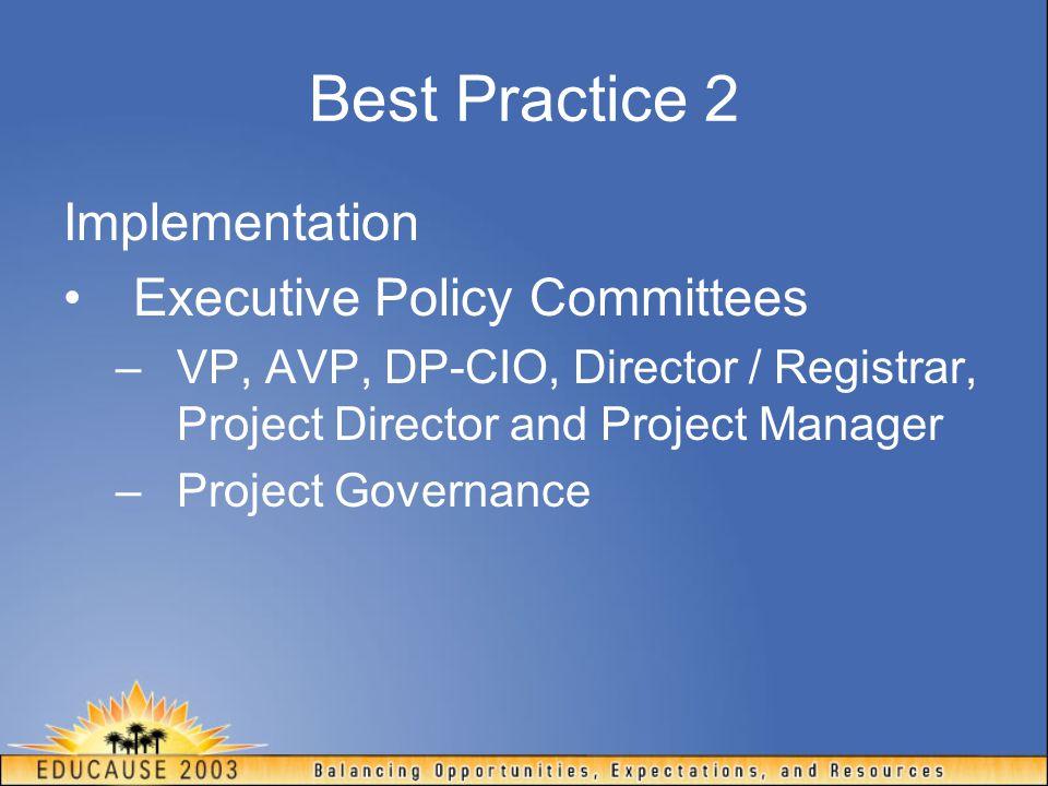 Best Practice 2 Implementation Executive Policy Committees –VP, AVP, DP-CIO, Director / Registrar, Project Director and Project Manager –Project Gover