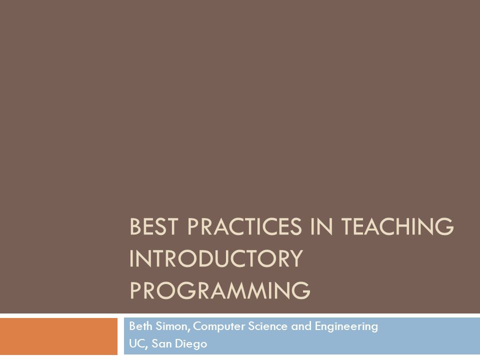 BEST PRACTICES IN TEACHING INTRODUCTORY PROGRAMMING Beth Simon, Computer Science and Engineering UC, San Diego
