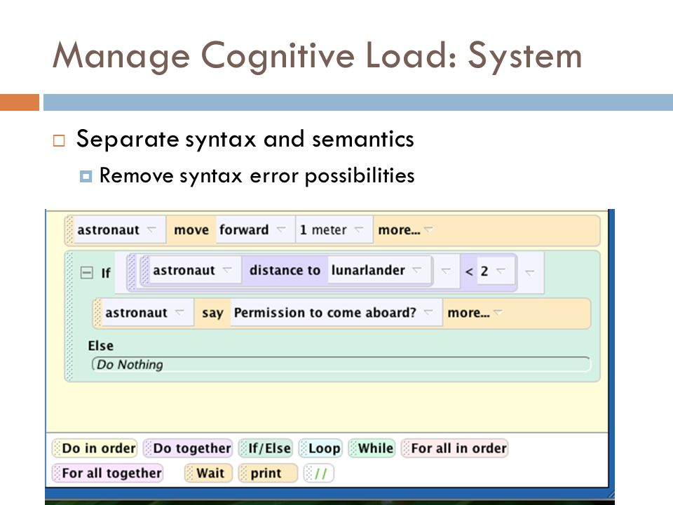 Manage Cognitive Load: System  Separate syntax and semantics  Remove syntax error possibilities