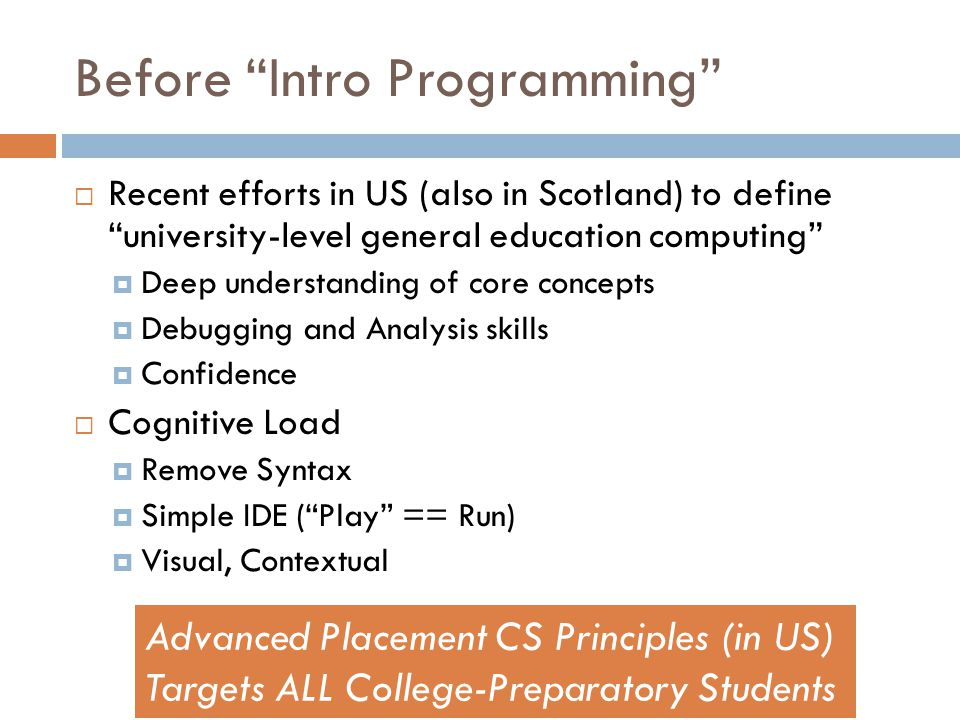 Before Intro Programming  Recent efforts in US (also in Scotland) to define university-level general education computing  Deep understanding of core concepts  Debugging and Analysis skills  Confidence  Cognitive Load  Remove Syntax  Simple IDE ( Play == Run)  Visual, Contextual Advanced Placement CS Principles (in US) Targets ALL College-Preparatory Students