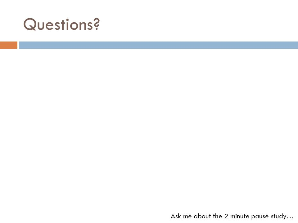 Questions Ask me about the 2 minute pause study…
