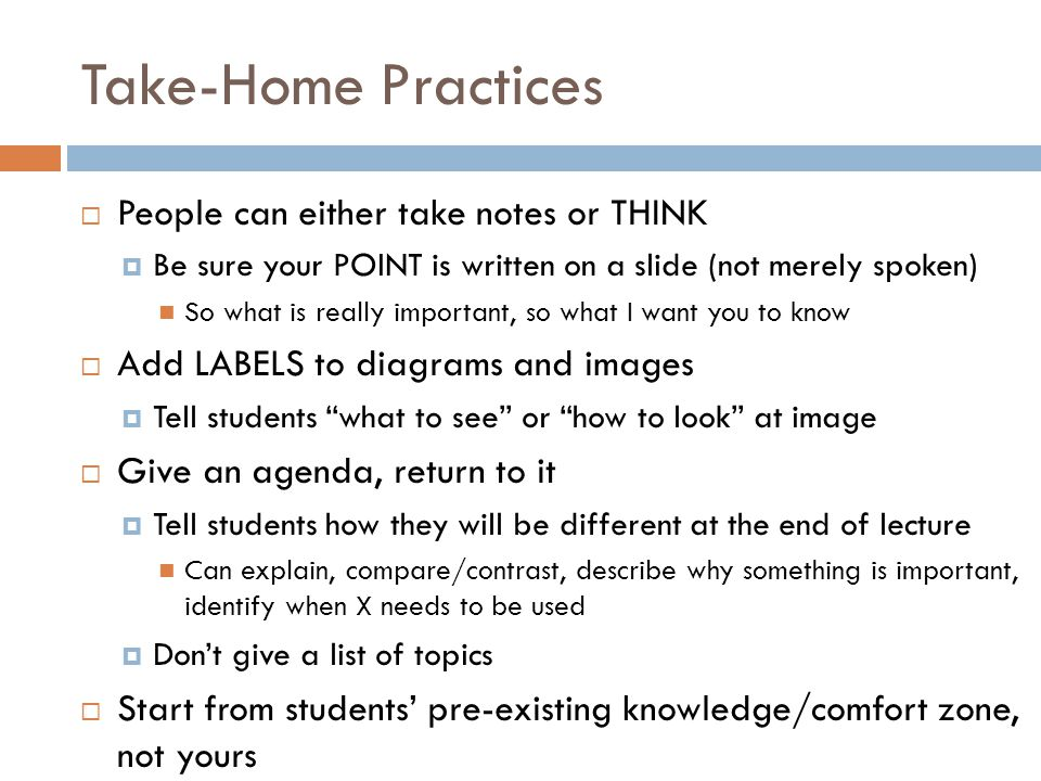 Take-Home Practices  People can either take notes or THINK  Be sure your POINT is written on a slide (not merely spoken) So what is really important, so what I want you to know  Add LABELS to diagrams and images  Tell students what to see or how to look at image  Give an agenda, return to it  Tell students how they will be different at the end of lecture Can explain, compare/contrast, describe why something is important, identify when X needs to be used  Don't give a list of topics  Start from students' pre-existing knowledge/comfort zone, not yours