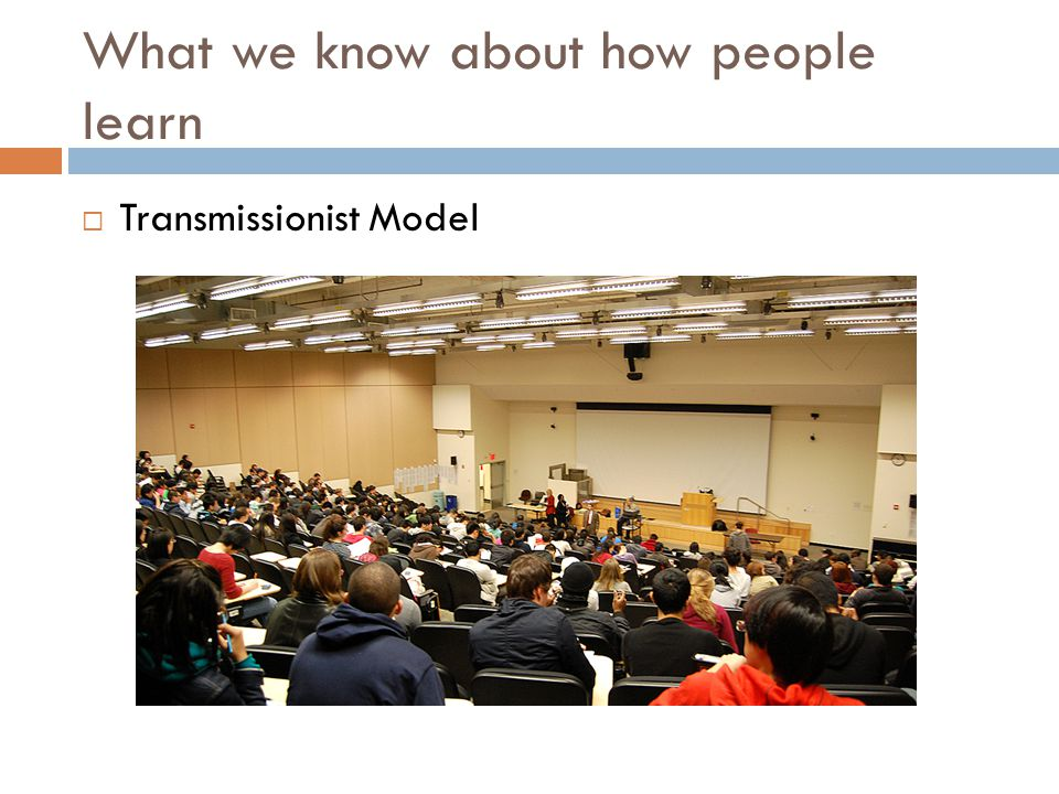 What we know about how people learn  Transmissionist Model