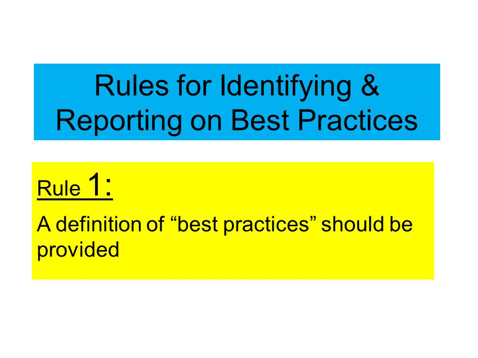 Rules for Identifying & Reporting on Best Practices Rule 1: A definition of best practices should be provided