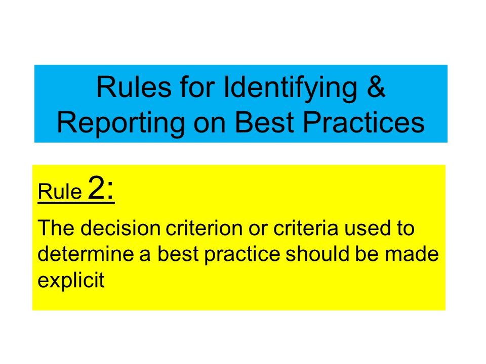 Rules for Identifying & Reporting on Best Practices Rule 2: The decision criterion or criteria used to determine a best practice should be made explicit