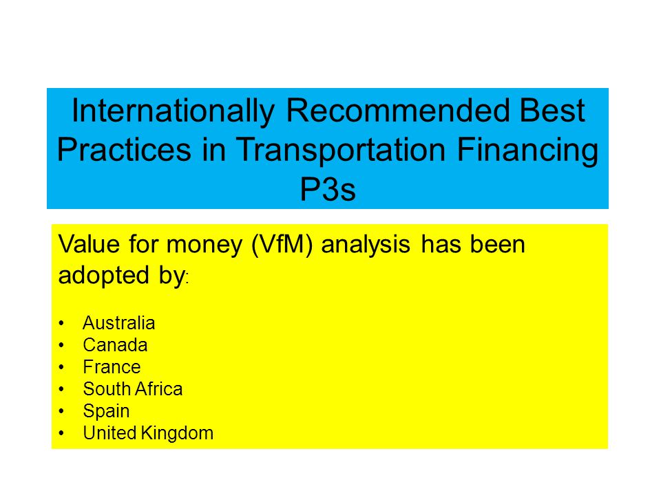 Internationally Recommended Best Practices in Transportation Financing P3s Value for money (VfM) analysis has been adopted by : Australia Canada France South Africa Spain United Kingdom