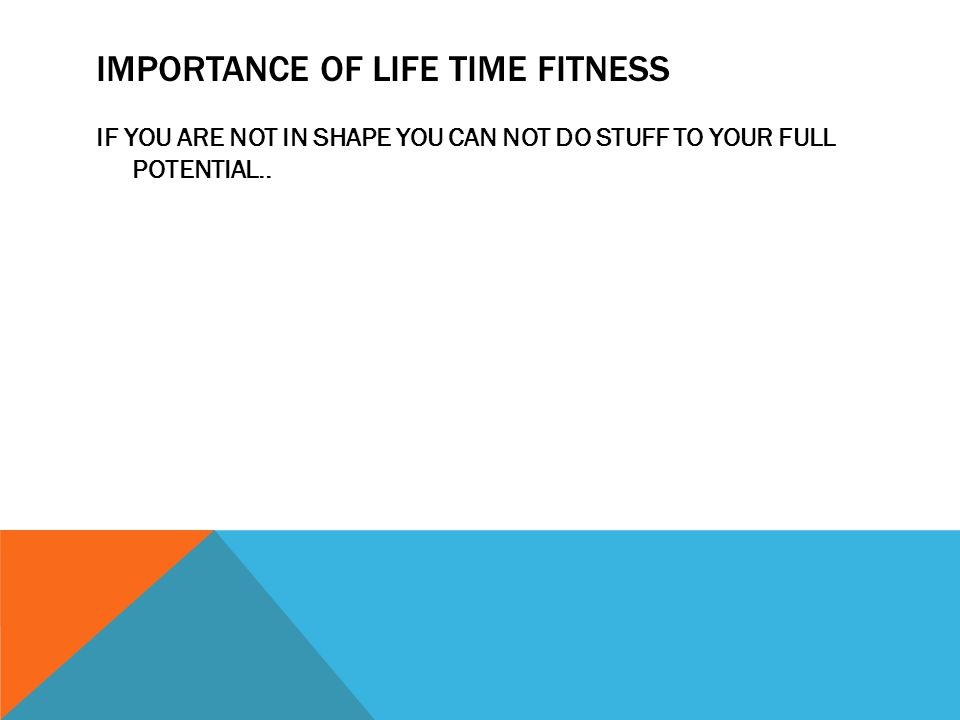 IMPORTANCE OF LIFE TIME FITNESS IF YOU ARE NOT IN SHAPE YOU CAN NOT DO STUFF TO YOUR FULL POTENTIAL..