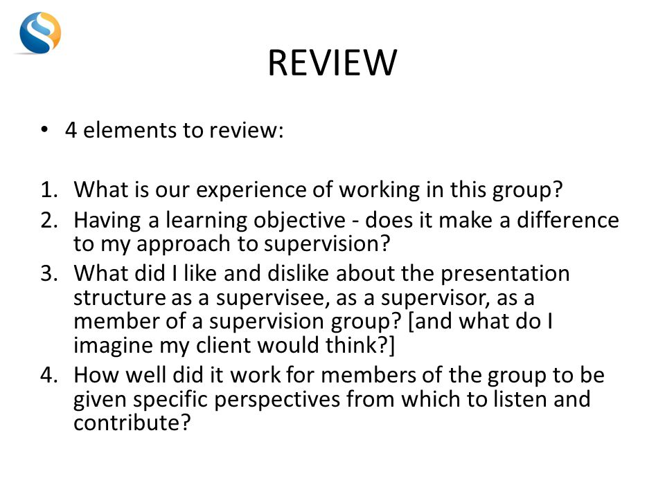 REVIEW 4 elements to review: 1.What is our experience of working in this group.