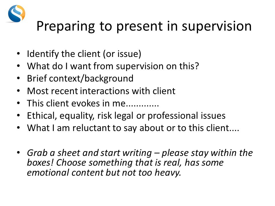 Preparing to present in supervision Identify the client (or issue) What do I want from supervision on this.