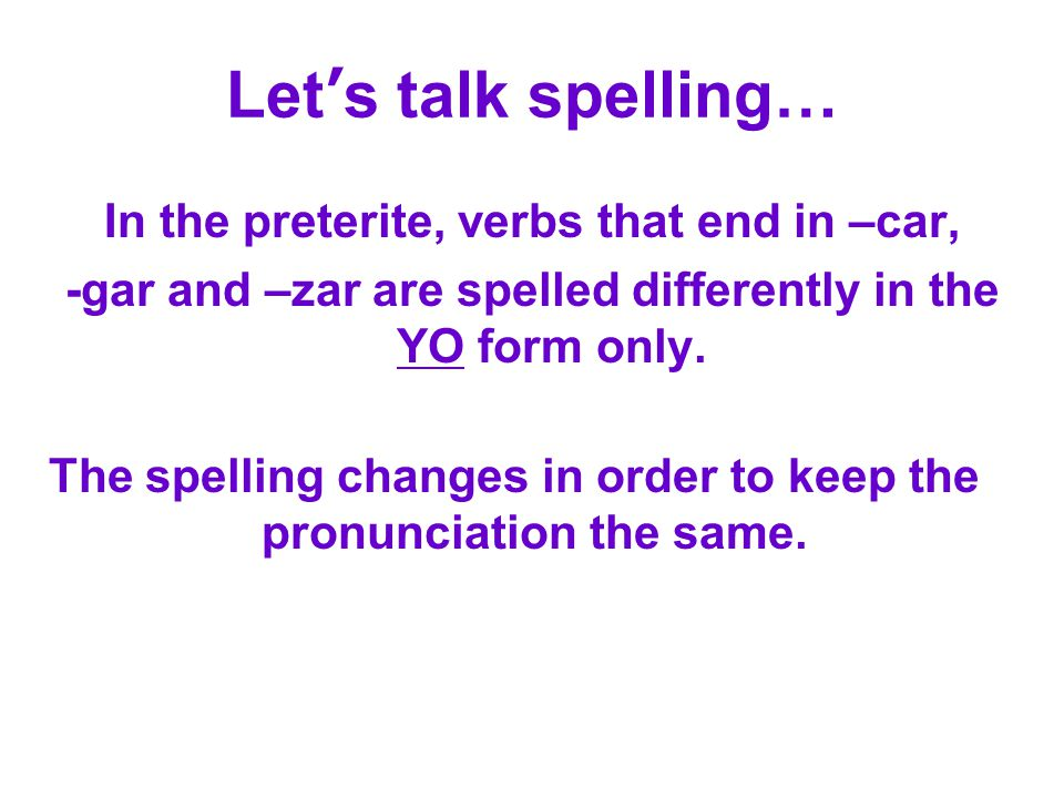 Let's talk spelling… In the preterite, verbs that end in –car, -gar and –zar are spelled differently in the YO form only.