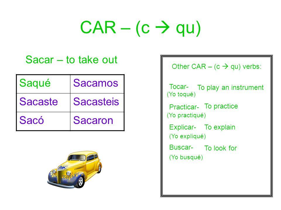 CAR – (c  qu) Sacar – to take out SaquéSacamos SacasteSacasteis SacóSacaron Other CAR – (c  qu) verbs: Tocar- Practicar- Explicar- Buscar- (Yo toqué) (Yo practiqué) (Yo expliqué) (Yo busqué) To play an instrument To practice To explain To look for