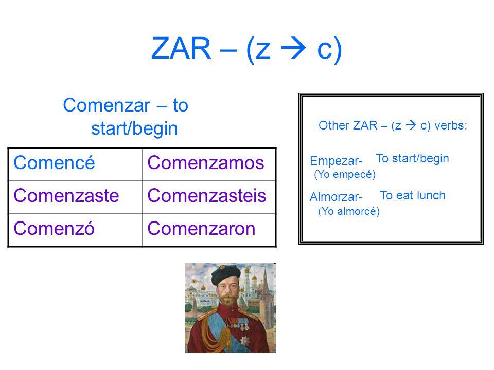ZAR – (z  c) Comenzar – to start/begin ComencéComenzamos ComenzasteComenzasteis ComenzóComenzaron Other ZAR – (z  c) verbs: Empezar- Almorzar- To start/begin To eat lunch (Yo empecé) (Yo almorcé)