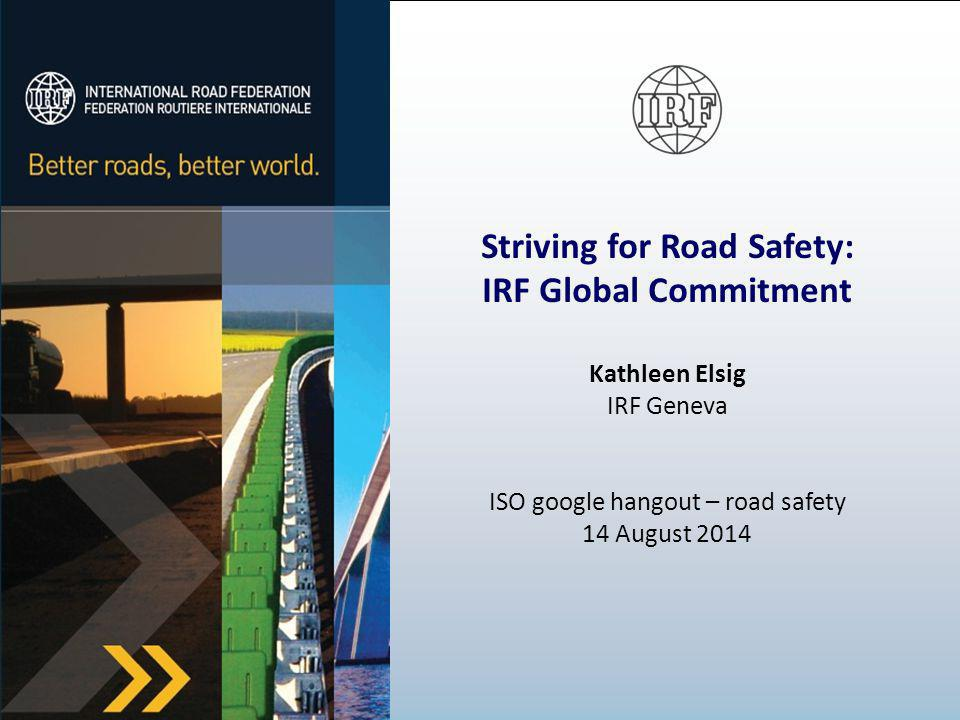 Striving for Road Safety: IRF Global Commitment Kathleen Elsig IRF Geneva ISO google hangout – road safety 14 August 2014