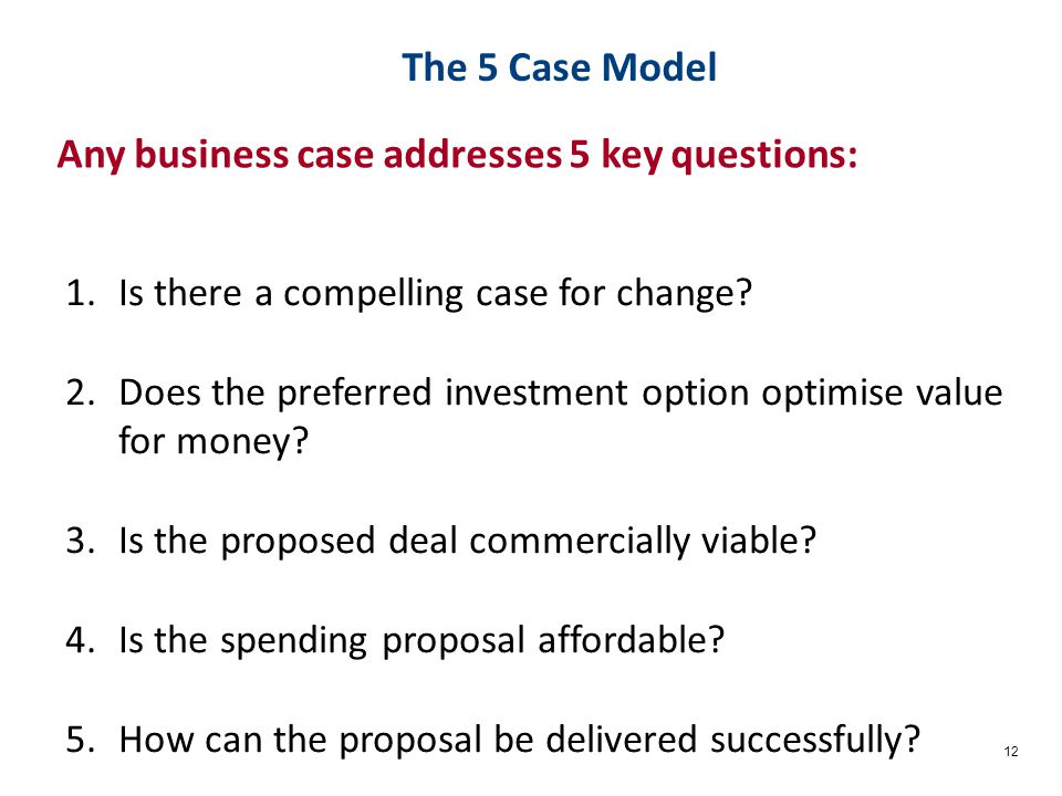 12 Any business case addresses 5 key questions: The 5 Case Model 1.Is there a compelling case for change.