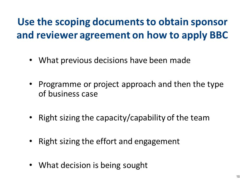 18 Use the scoping documents to obtain sponsor and reviewer agreement on how to apply BBC What previous decisions have been made Programme or project approach and then the type of business case Right sizing the capacity/capability of the team Right sizing the effort and engagement What decision is being sought