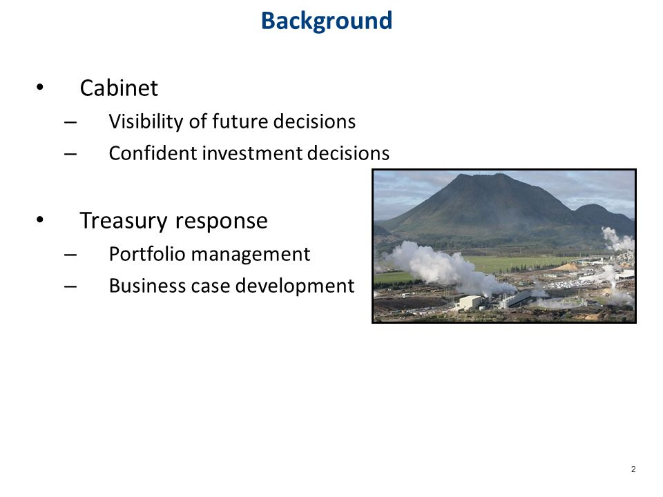 2 Background Cabinet – Visibility of future decisions – Confident investment decisions Treasury response – Portfolio management – Business case development