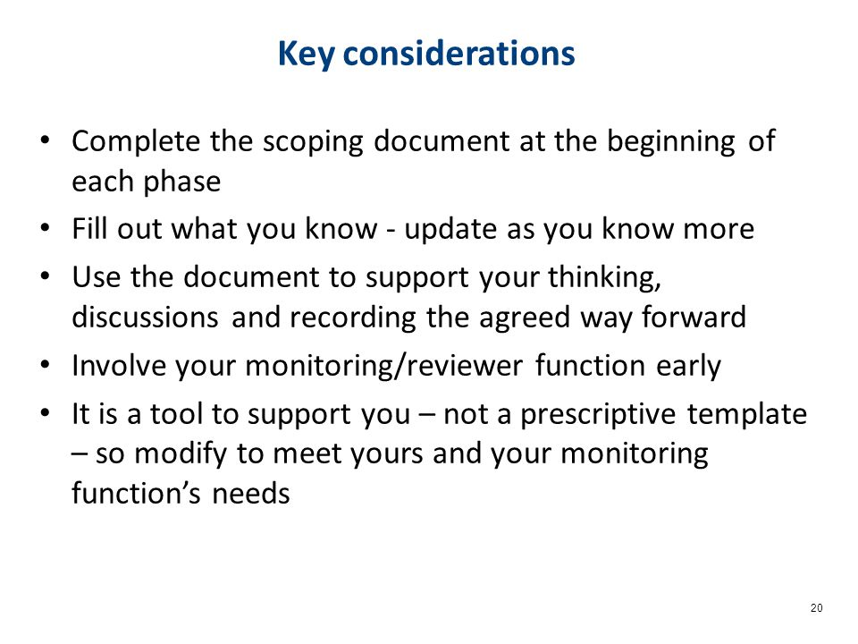 20 Key considerations Complete the scoping document at the beginning of each phase Fill out what you know - update as you know more Use the document to support your thinking, discussions and recording the agreed way forward Involve your monitoring/reviewer function early It is a tool to support you – not a prescriptive template – so modify to meet yours and your monitoring function's needs