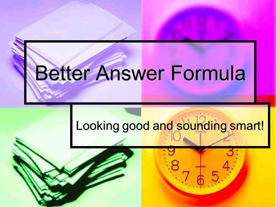 Better Answer Formula Looking good and sounding smart!