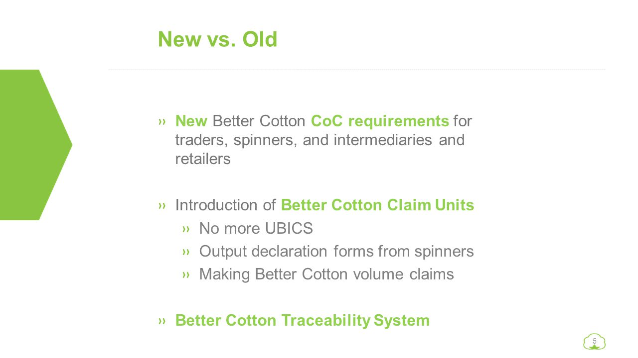 5 New vs. Old »New Better Cotton CoC requirements for traders, spinners, and intermediaries and retailers »Introduction of Better Cotton Claim Units »