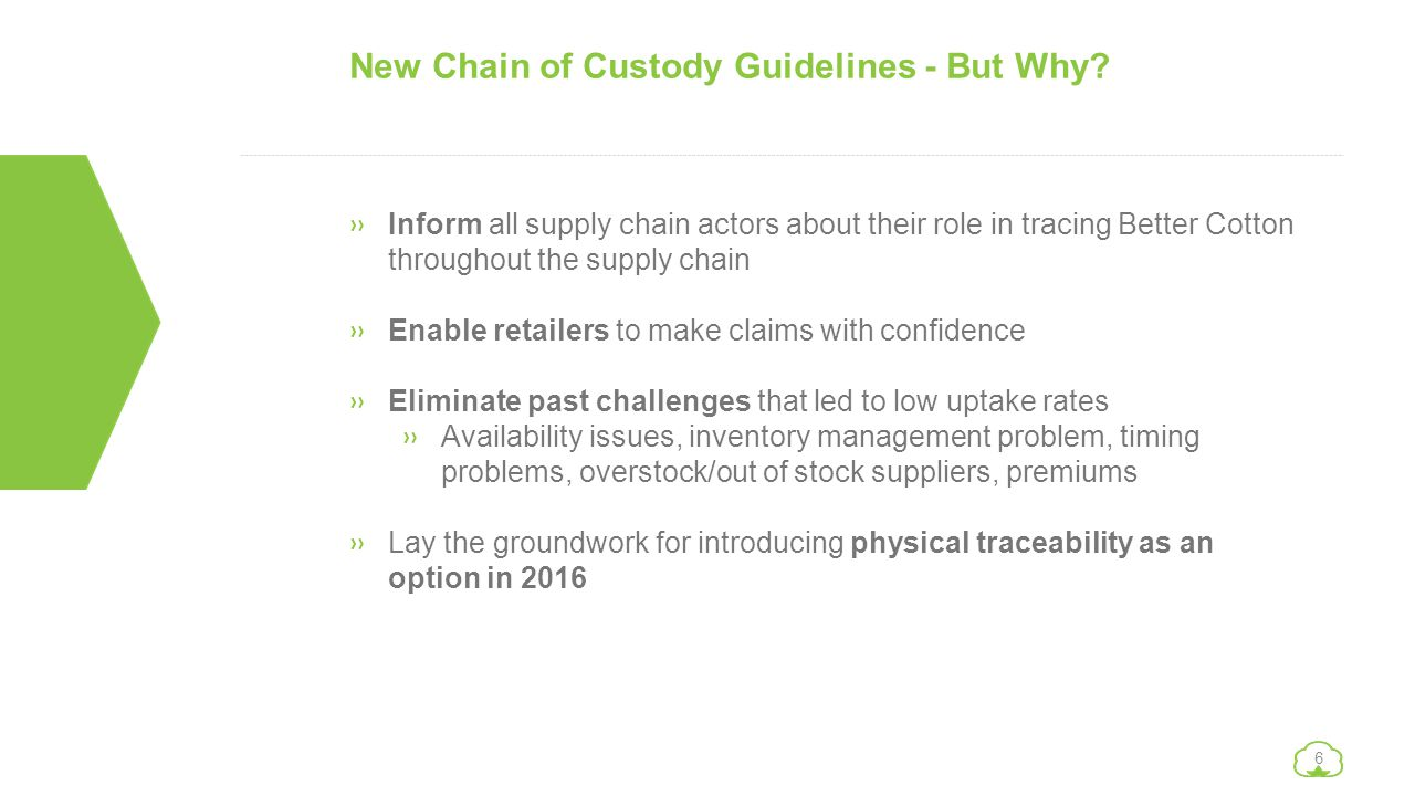 6 New Chain of Custody Guidelines - But Why? »Inform all supply chain actors about their role in tracing Better Cotton throughout the supply chain »En