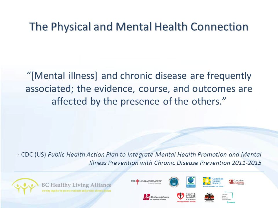 The Physical and Mental Health Connection [Mental illness] and chronic disease are frequently associated; the evidence, course, and outcomes are affected by the presence of the others. - CDC (US) Public Health Action Plan to Integrate Mental Health Promotion and Mental Illness Prevention with Chronic Disease Prevention 2011-2015