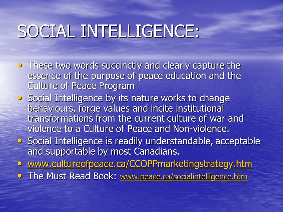 SOCIAL INTELLIGENCE: These two words succinctly and clearly capture the essence of the purpose of peace education and the Culture of Peace Program These two words succinctly and clearly capture the essence of the purpose of peace education and the Culture of Peace Program Social Intelligence by its nature works to change behaviours, forge values and incite institutional transformations from the current culture of war and violence to a Culture of Peace and Non-violence.