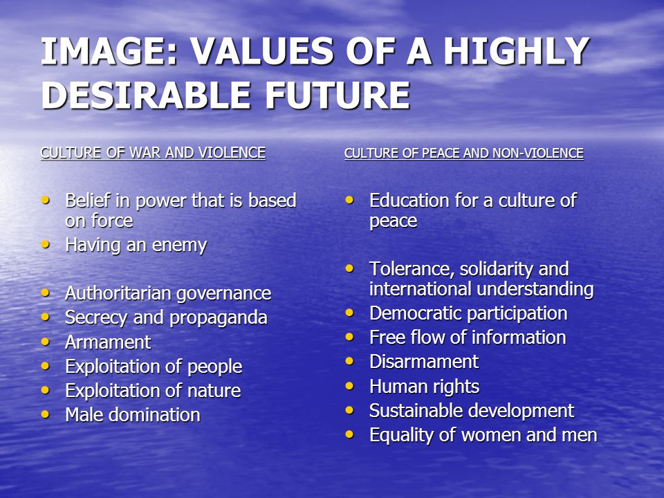 IMAGE: VALUES OF A HIGHLY DESIRABLE FUTURE CULTURE OF WAR AND VIOLENCE Belief in power that is based on force Belief in power that is based on force Having an enemy Having an enemy Authoritarian governance Authoritarian governance Secrecy and propaganda Secrecy and propaganda Armament Armament Exploitation of people Exploitation of people Exploitation of nature Exploitation of nature Male domination Male domination CULTURE OF PEACE AND NON-VIOLENCE Education for a culture of peace Education for a culture of peace Tolerance, solidarity and international understanding Tolerance, solidarity and international understanding Democratic participation Democratic participation Free flow of information Free flow of information Disarmament Disarmament Human rights Human rights Sustainable development Sustainable development Equality of women and men Equality of women and men