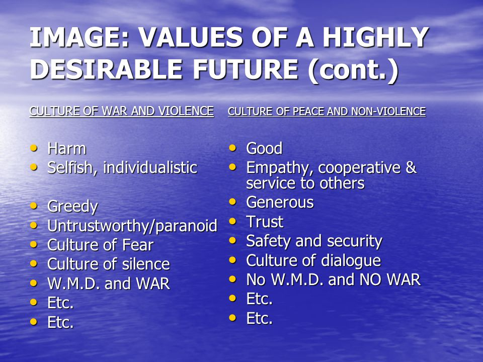 IMAGE: VALUES OF A HIGHLY DESIRABLE FUTURE (cont.) CULTURE OF WAR AND VIOLENCE Harm Harm Selfish, individualistic Selfish, individualistic Greedy Gree