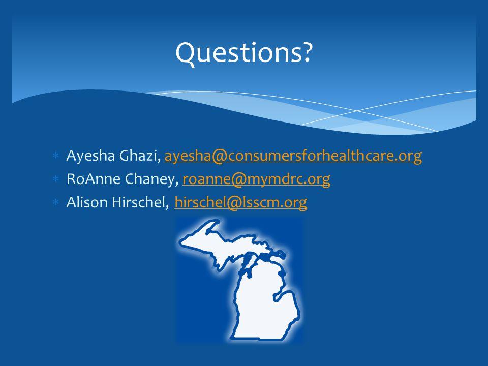  Ayesha Ghazi, ayesha@consumersforhealthcare.orgayesha@consumersforhealthcare.org  RoAnne Chaney, roanne@mymdrc.orgroanne@mymdrc.org  Alison Hirschel, hirschel@lsscm.orghirschel@lsscm.org Questions
