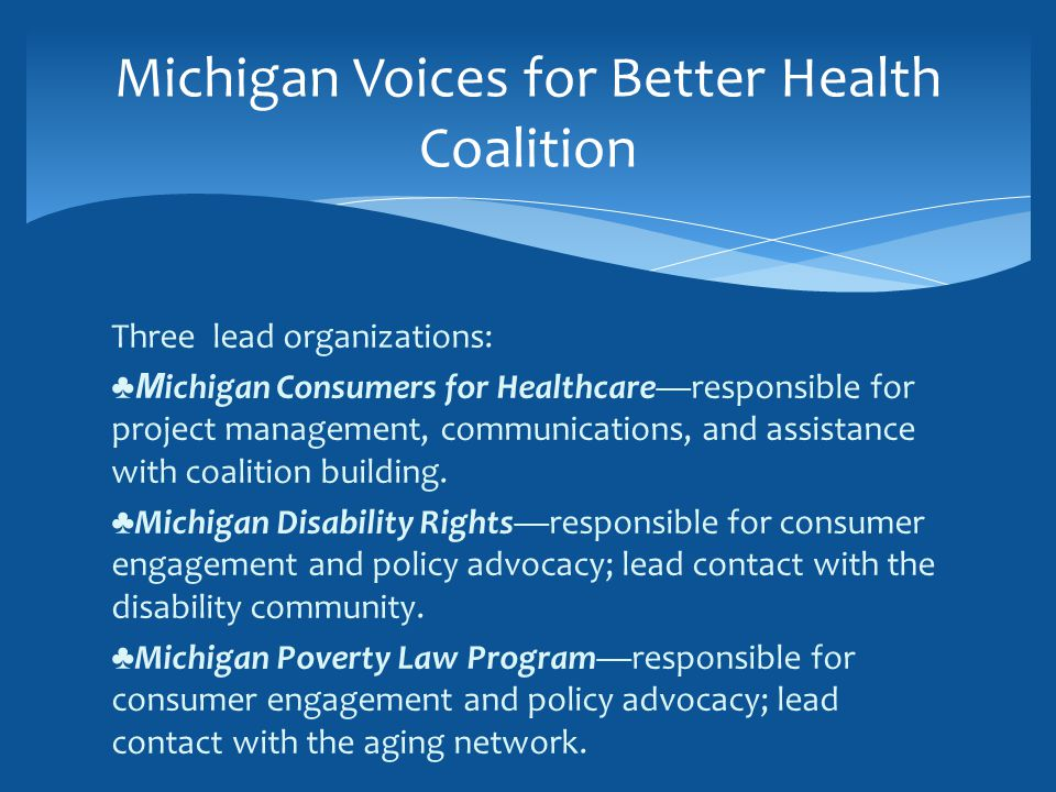 Three lead organizations: ♣M ichigan Consumers for Healthcare—responsible for project management, communications, and assistance with coalition building.