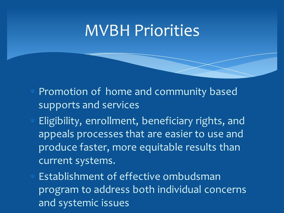  Promotion of home and community based supports and services  Eligibility, enrollment, beneficiary rights, and appeals processes that are easier to use and produce faster, more equitable results than current systems.