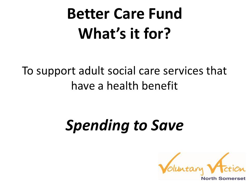 Better Care Fund What's it for? To support adult social care services that have a health benefit Spending to Save