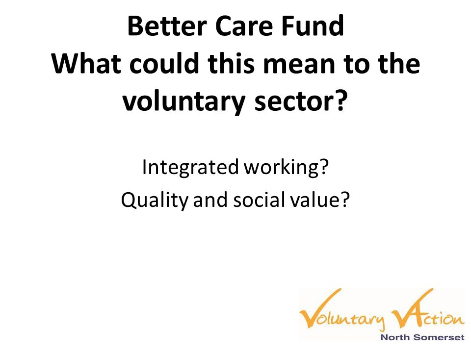 Better Care Fund What could this mean to the voluntary sector? Integrated working? Quality and social value?