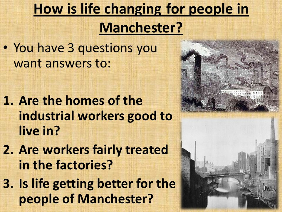 How is life changing for people in Manchester? You have 3 questions you want answers to: 1.Are the homes of the industrial workers good to live in? 2.
