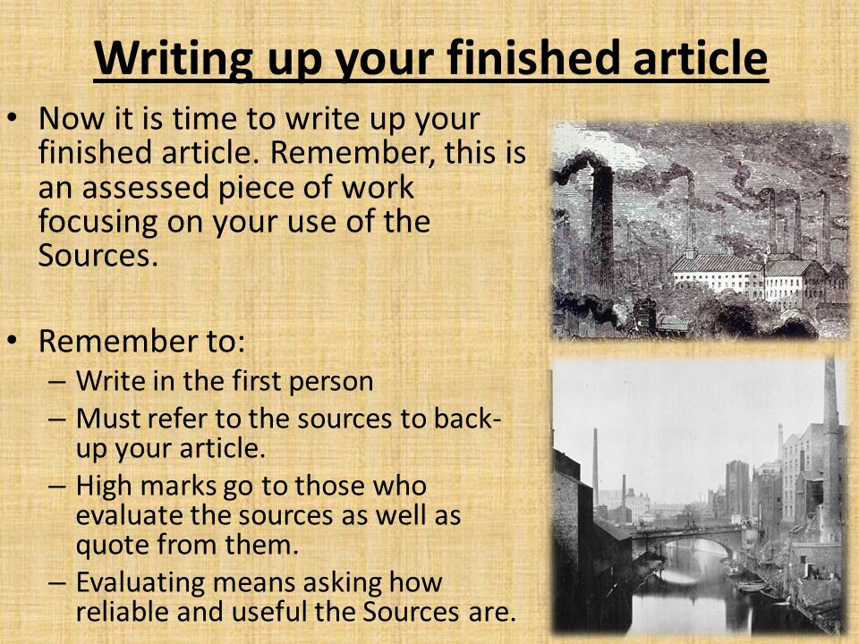 Writing up your finished article Now it is time to write up your finished article. Remember, this is an assessed piece of work focusing on your use of