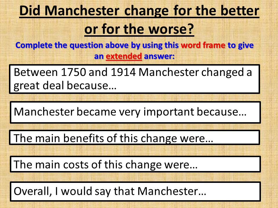 Did Manchester change for the better or for the worse? Between 1750 and 1914 Manchester changed a great deal because… Manchester became very important
