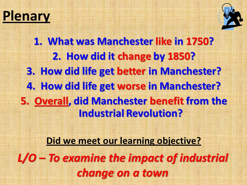 Plenary 1.What was Manchester like in 1750? 2.How did it change by 1850? 3.How did life get better in Manchester? 4.How did life get worse in Manchest