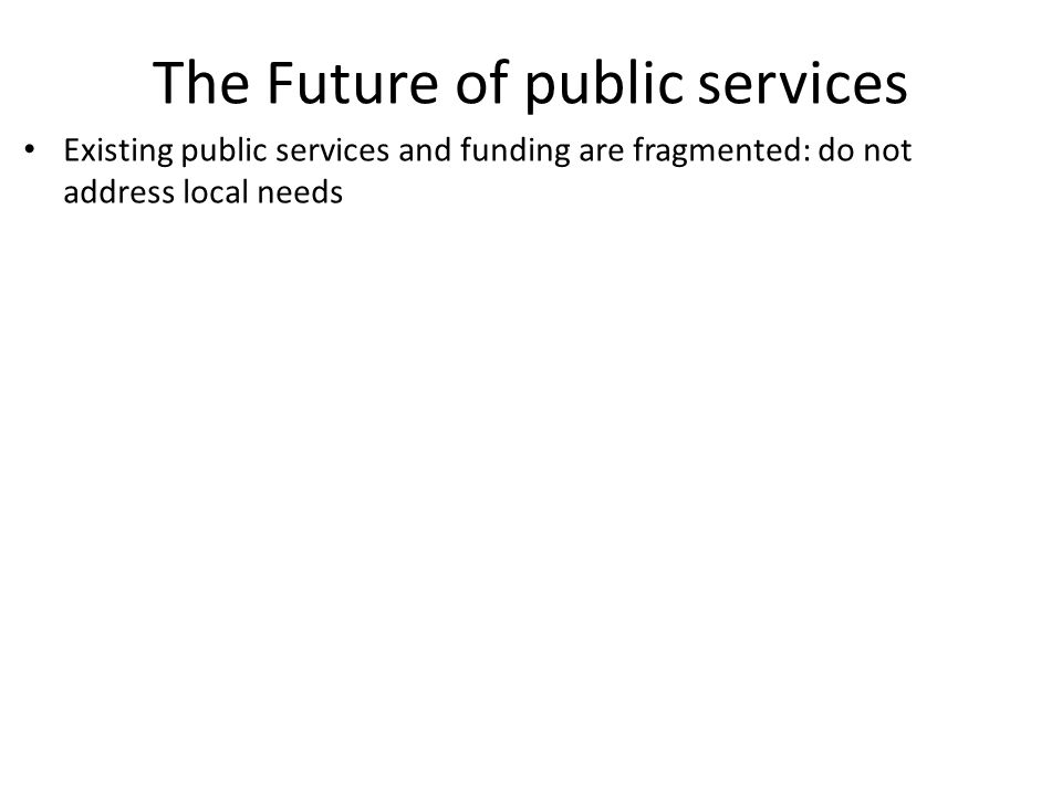 The Future of public services Existing public services and funding are fragmented: do not address local needs
