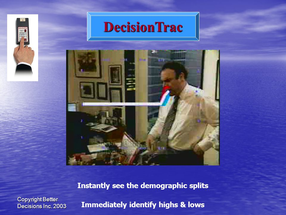 Copyright Better Decisions Inc. 2003 DecisionTrac Immediately identify highs & lows Instantly see the demographic splits