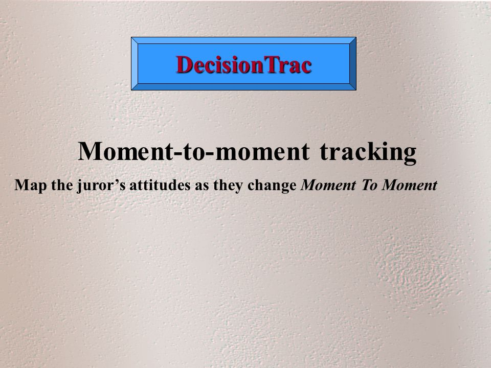 DecisionTrac Moment-to-moment tracking Map the juror's attitudes as they change Moment To Moment