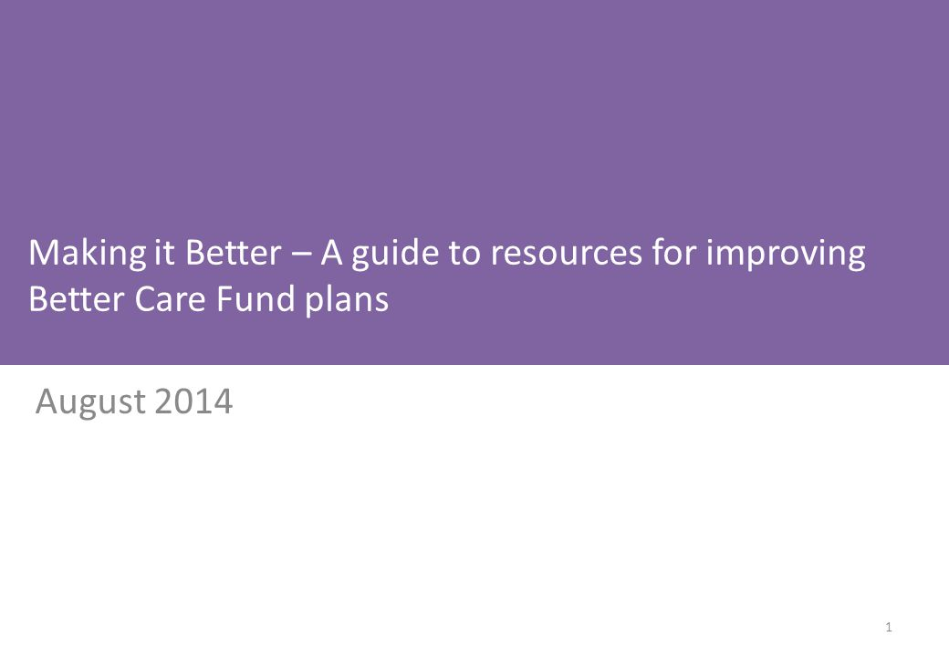 Making it Better – A guide to resources for improving Better Care Fund plans August 2014 1