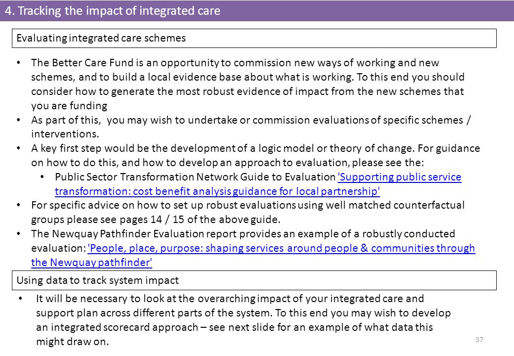 4. Tracking the impact of integrated care 37 Evaluating integrated care schemes The Better Care Fund is an opportunity to commission new ways of worki