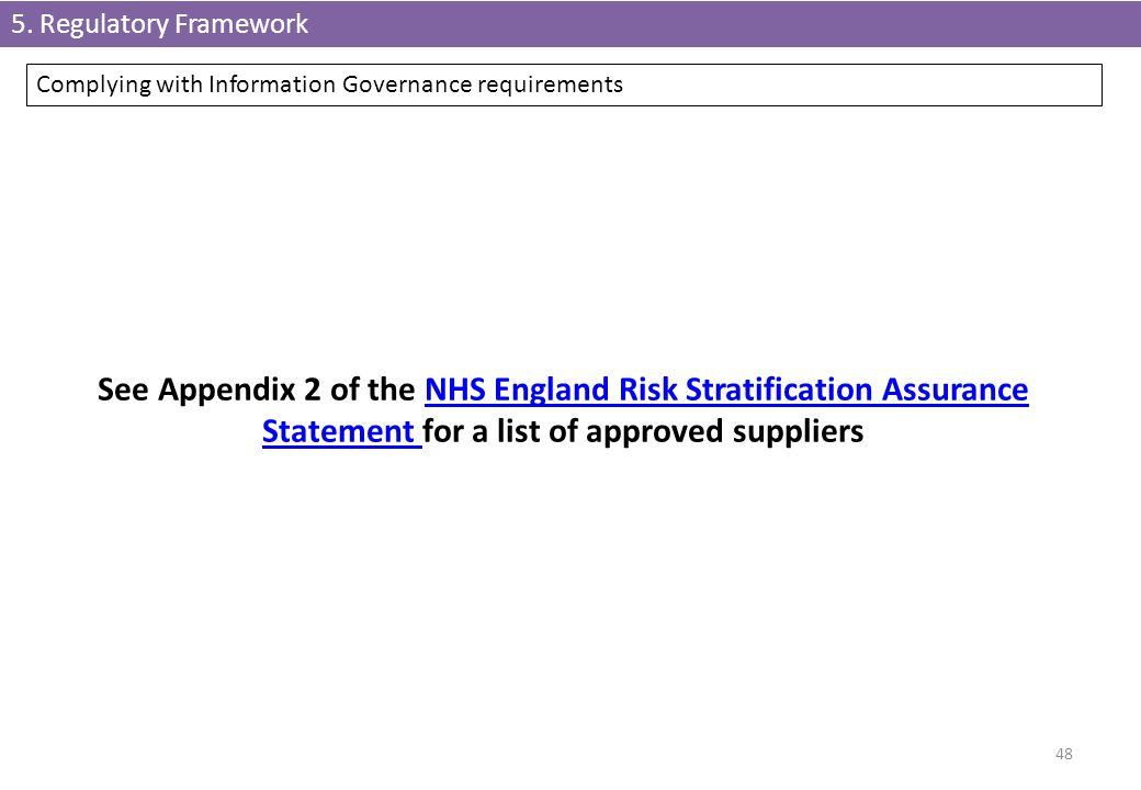 48 Complying with Information Governance requirements 5. Regulatory Framework See Appendix 2 of the NHS England Risk Stratification Assurance Statemen
