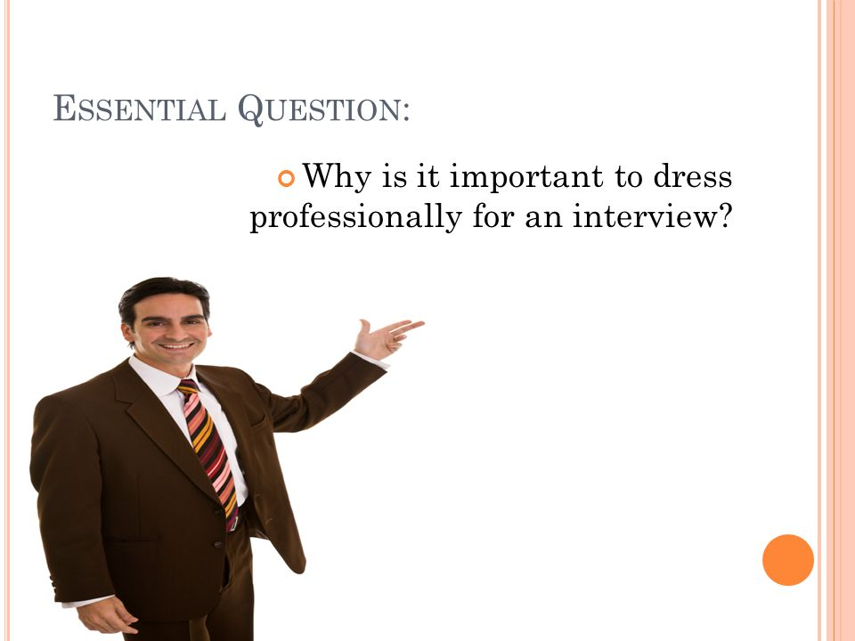 E SSENTIAL Q UESTION : Why is it important to dress professionally for an interview
