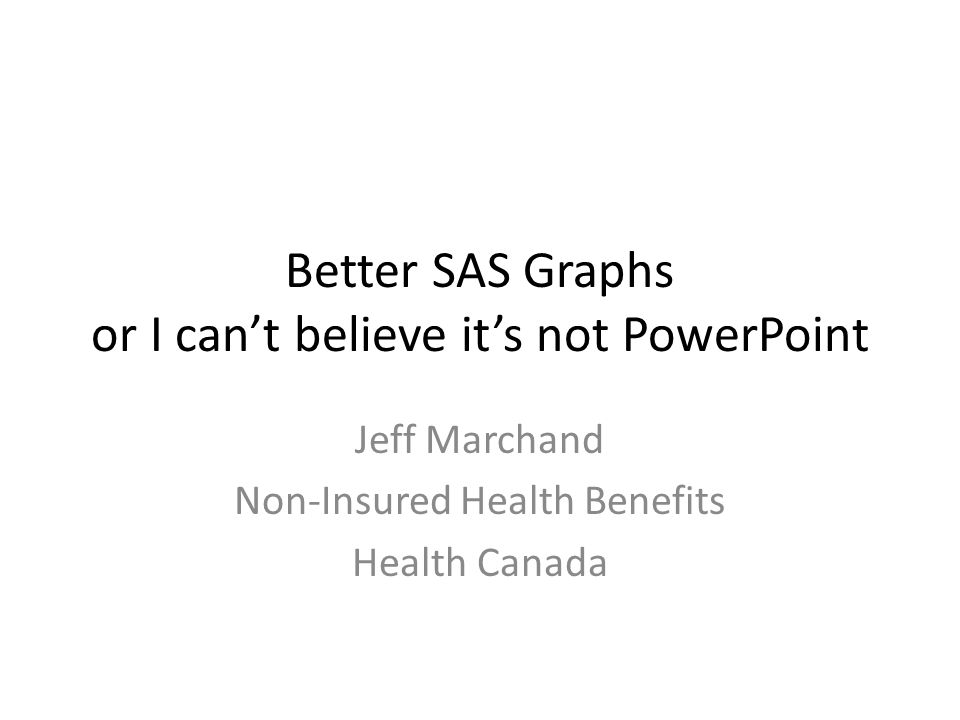 Better SAS Graphs or I can't believe it's not PowerPoint Jeff Marchand Non-Insured Health Benefits Health Canada