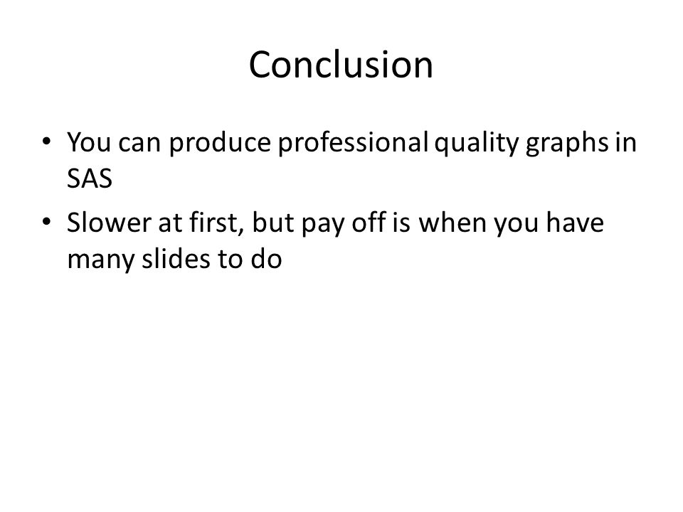 Conclusion You can produce professional quality graphs in SAS Slower at first, but pay off is when you have many slides to do