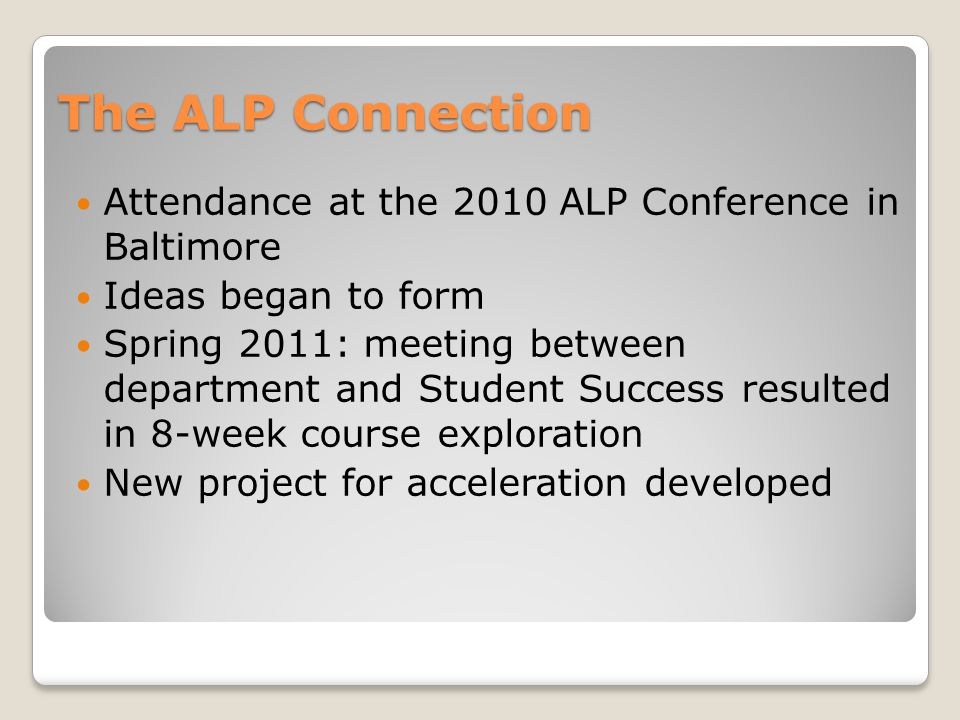 The ALP Connection Attendance at the 2010 ALP Conference in Baltimore Ideas began to form Spring 2011: meeting between department and Student Success resulted in 8-week course exploration New project for acceleration developed