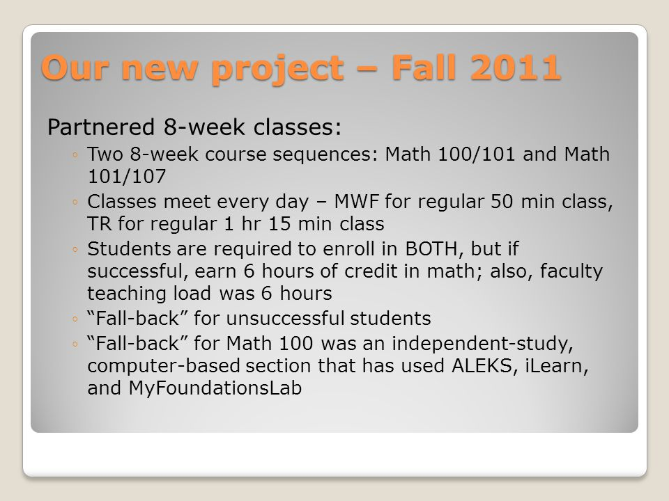 Our new project – Fall 2011 Partnered 8-week classes: ◦Two 8-week course sequences: Math 100/101 and Math 101/107 ◦Classes meet every day – MWF for regular 50 min class, TR for regular 1 hr 15 min class ◦Students are required to enroll in BOTH, but if successful, earn 6 hours of credit in math; also, faculty teaching load was 6 hours ◦ Fall-back for unsuccessful students ◦ Fall-back for Math 100 was an independent-study, computer-based section that has used ALEKS, iLearn, and MyFoundationsLab