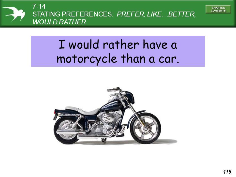 118 7-14 STATING PREFERENCES: PREFER, LIKE…BETTER, WOULD RATHER I would rather have a motorcycle than a car.