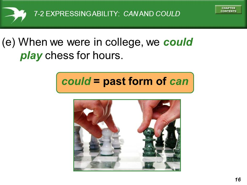 16 could = past form of can 7-2 EXPRESSING ABILITY: CAN AND COULD (e) When we were in college, we could play chess for hours.